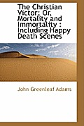 The Christian Victor; Or, Mortality and Immortality: Including Happy Death Scenes