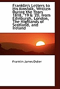 Franklin's Letters to His Kinsfolk, Written During the Years 1818, '19 & '20, from Edinburgh, London