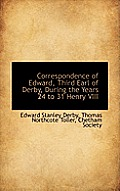 Correspondence of Edward, Third Earl of Derby, During the Years 24 to 31 Henry VIII