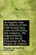 An Inquiry Into the Effects of the Irish Grand Jury Laws as Affecting the Industry, the Improvement,