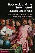 Boccaccio and the Invention of Italian Literature: Dante, Petrarch, Cavalcanti, and the Authority of the Vernacular