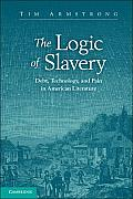 The Logic of Slavery: Debt, Technology, and Pain in American Literature (Cambridge Studies in American Literature and Culture)