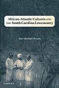 African-Atlantic Cultures & The South Carolina Lowcountry (Cambridge Studies On The American South) by Ras Michael Brown