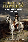 The Fall of Napoleon: Volume 1, the Allied Invasion of France, 1813 1814 (Cambridge Military Histories)