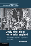 Godly Kingship in Restoration England: The Politics of the Royal Supremacy, 1660-1688