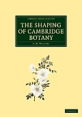 The Shaping of Cambridge Botany: A Short History of Whole-Plant Botany in Cambridge from the Time of Ray Into the Present Century