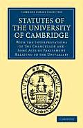 Statutes of the University of Cambridge: With the Interpretations of the Chancellor and Some Acts of Parliament Relating to the University