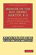 Memoir of the REV. Henry Martyn, B.D: Late Fellow of St. John's College, Cambridge, and Chaplain to the Honourable East India Company
