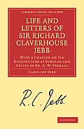 Life and Letters of Sir Richard Claverhouse Jebb, O. M., Litt. D.