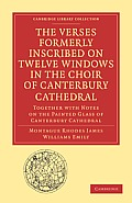 The Verses Formerly Inscribed on Twelve Windows in the Choir of Canterbury Cathedral: Together with Notes on the Painted Glass of Canterbury Cathedral