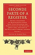 Seconde Parte of a Register: Being a Calendar of Manuscripts Under That Title Intended for Publication by the Puritans about 1593, and Now in Dr Wi