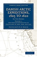 Danish Arctic Expeditions, 1605 To 1620: Volume 1, The Danish Expeditions To Greenland In 1605, 1606, &... by C. C. A. Gosch