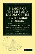 Memoir of the Life and Labors of the REV. Jeremiah Horrox: To Which Is Appended a Translation of His Celebrated Discourse Upon the Transit of Venus AC