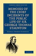 Memoirs of the Chief Incidents of the Public Life of Sir George Thomas Staunton, Bart., Hon. D.C.L. of Oxford: One of the King's Commissioners to the