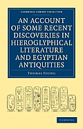 An Account of Some Recent Discoveries in Hieroglyphical Literature and Egyptian Antiquities: Including the Author's Original Alphabet, as Extended by