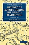 History of Europe During the French Revolution 10 Volume Paperback Set