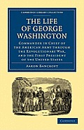 The Life of George Washington, Commander in Chief of the American Army Through the Revolutionary War, and the First President of the United States (Cambridge Library Collection: History)