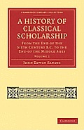 A History of Classical Scholarship: From the End of the Sixth Century B.C. to the End of the Middle Ages