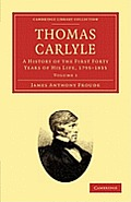 Thomas Carlyle: A History of the First Forty Years of His Life, 1795 1835