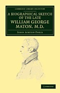 A Biographical Sketch of the Late William George Maton M.D.: Read at an Evening Meeting of the College of Physicians
