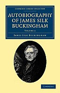 Autobiography of James Silk Buckingham: Including His Voyages, Travels, Adventures, Speculations, Successes and Failures