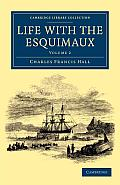 Life with the Esquimaux: The Narrative of Captain Charles Francis Hall of the Whaling Barque George Henry from the 29th May, 1860, to the 13th
