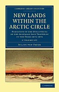 New Lands Within the Arctic Circle 2 Volume Set: Narrative of the Discoveries of the Austrian Ship Tegetthoff in the Years 1872 1874