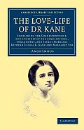 The Love-Life of Dr Kane: Containing the Correspondence, and a History of the Acquaintance, Engagement, and Secret Marriage Between Elisha K. Ka