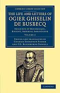 The Life and Letters of Ogier Ghiselin de Busbecq: Seigneur of Bousbecque, Knight, Imperial Ambassador