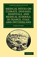 Medical Notes on Climate, Diseases, Hospitals, and Medical Schools, in France, Italy, and Switzerland: Comprising an Inquiry Into the Effects of a Res