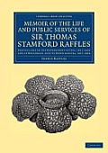 Memoir of the Life and Public Services of Sir Thomas Stamford Raffles: Particularly in the Government of Java, 1811 1816 and of Bencoolen and Its Depe