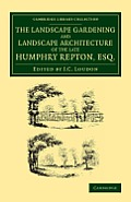 The Landscape Gardening and Landscape Architecture of the Late Humphry Repton, Esq.: Being His Entire Works on These Subjects
