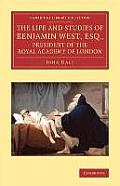 The Life and Studies of Benjamin West, Esq., President of the Royal Academy of London