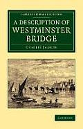 A Description of Westminster Bridge: To Which Are Added, an Account of the Methods Made Use of in Laying the Foundations of Its Piers
