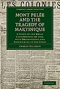 Mont Pel E and the Tragedy of Martinique: A Study of the Great Catastrophes of 1902, with Observations and Experiences in the Field
