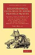 Bibliographical Catalogue of Books Privately Printed: Including Those of the Bannatyne, Maitland and Roxburgh Clubs and of the Private Presses at Darl (Cambridge Library Collection - History of Printi