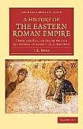 A History Of The Eastern Roman Empire: From The Fall Of Irene To The Accession Of Basil I (A.D. 802 867)... by John Bagnell Bury