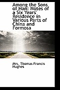 Among the Sons of Han: Notes of a Six Years' Residence in Various Parts of China and Formosa