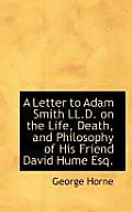 A Letter to Adam Smith LL.D. on the Life, Death, and Philosophy of His Friend David Hume Esq.