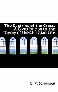 The Doctrine of the Cross. a Contribution to the Theory of the Christian Life