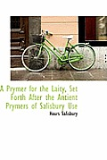 A Prymer for the Laity Set Forth After the Antient Prymers of Salisbury Use