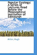 Popular Geology: A Series of Lectures Read Before the Philosophical Institution of Edinburgh