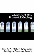 A History Of New Brunswick Geology by R. W. (robert Wheelock), Ells