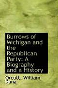 Burrows Of Michigan & The Republican Party: A Biography & A History by Orcutt William Dana