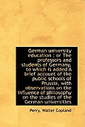 German University Education: Or the Professors and Students of Germany, to Which Is Added a Brief a
