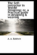 The Self-Instructor in Textile Designing; Or, a Practical Guide in Designing & Weaving