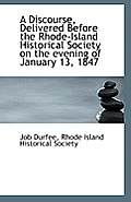 A Discourse, Delivered Before The Rhode-Island Historical Society On The Evening Of January 13, 1847 by Rhode Island Historical Society Durfee