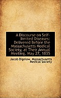 A Discourse On Self-Limited Diseases: Delivered Before The Massachusetts Medical Society, At Their A by Massachusetts Medical Society Bigelow