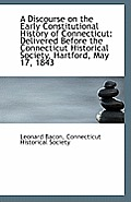 A Discourse On The Early Constitutional History Of Connecticut: Delivered Before The Connecticut His by Connecticut Historical Society L. Bacon