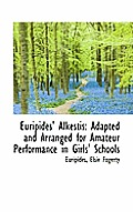 Euripides' Alkestis: Adapted and Arranged for Amateur Performance in Girls' Schools